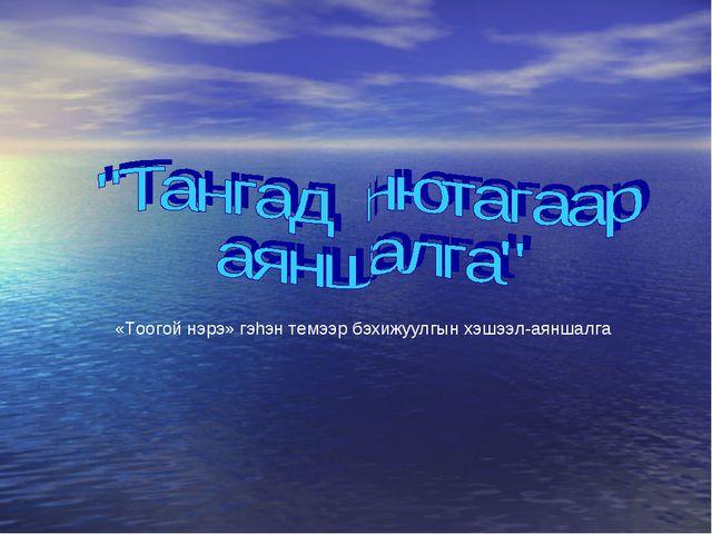 «Тоогой нэрэ» гэhэн темээр бэхижуулгын хэшээл-аяншалга