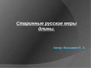 Автор: Васькович Е. А. Старинные русские меры длины.