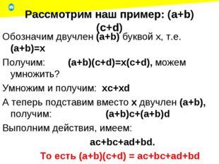 Рассмотрим наш пример: (a+b)(c+d) Обозначим двучлен (a+b) буквой x, т.е. (a+b