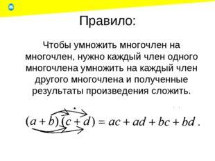 Правило: Чтобы умножить многочлен на многочлен, нужно каждый член одного мно