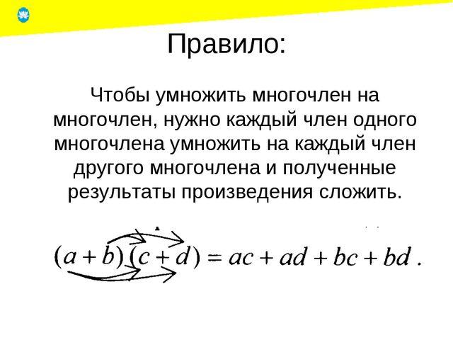 Правило: Чтобы умножить многочлен на многочлен, нужно каждый член одного мно...