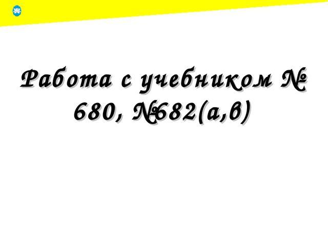 Работа с учебником № 680, №682(а,в)