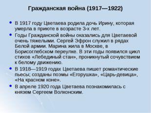 Гражданская война (1917—1922) В 1917 году Цветаева родила дочь Ирину, котора