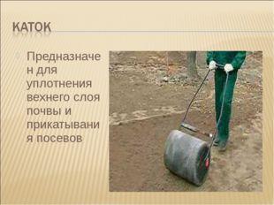 Предназначен для уплотнения вехнего слоя почвы и прикатывания посевов