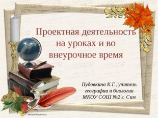 Пудовкина К.Г., учитель географии и биологии МКОУ СОШ №2 г. Сим Проектная дея