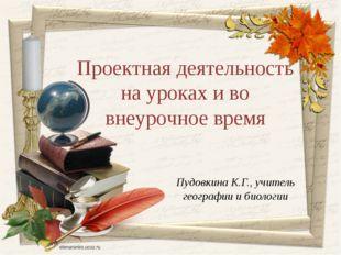Пудовкина К.Г., учитель географии и биологии Проектная деятельность на уроках