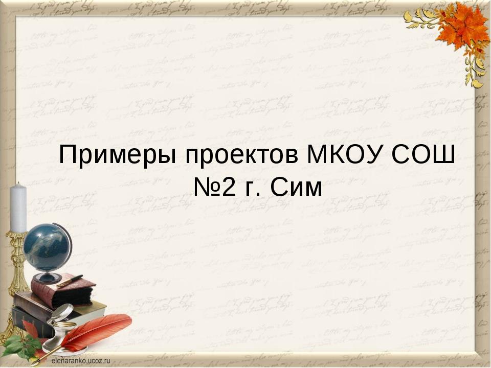 Примеры проектов МКОУ СОШ №2 г. Сим