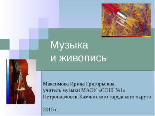 Музыка и живопись Максимова Ирина Григорьевна, учитель музыки МАОУ «СОШ №1» П