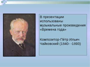 В презентации использованы музыкальные произведения «Времена года» Композитор