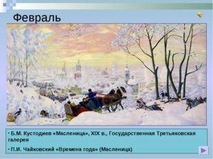 Февраль Б.М. Кустодиев «Масленица», XIX в., Государственная Третьяковская гал