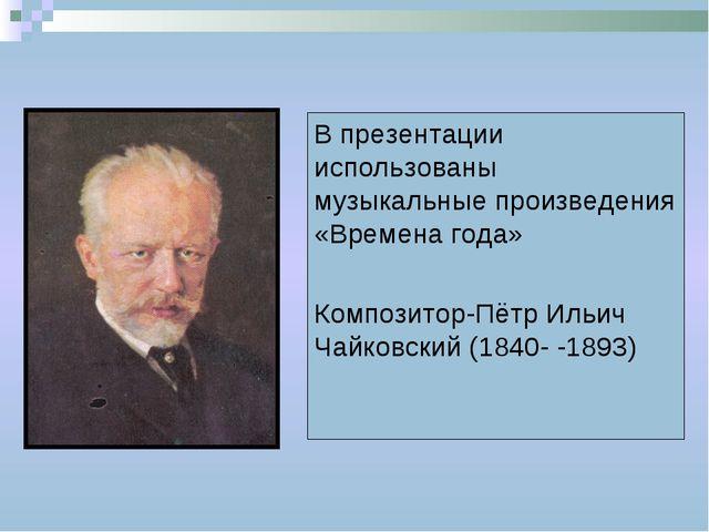 В презентации использованы музыкальные произведения «Времена года» Композитор...