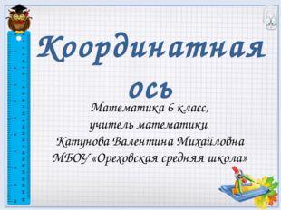 Координатная ось Математика 6 класс, учитель математики Катунова Валентина Ми