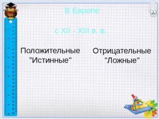 """В Европе с XII - XIII в. в. Отрицательные """"Ложные"""" Положительные """"Истинные"""" ?"""