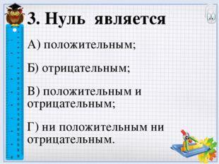 3. Нуль является А) положительным; Б) отрицательным; В) положительным и отриц