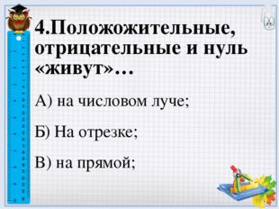4.Положожительные, отрицательные и нуль «живут»… А) на числовом луче; Б) На о