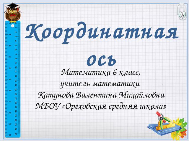Координатная ось Математика 6 класс, учитель математики Катунова Валентина Ми...
