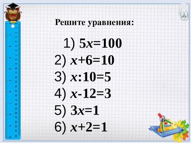 Решите уравнения: 1) 5х=100 2) х+6=10 3) х:10=5 4) х-12=3 5) 3х=1 6) х+2=1