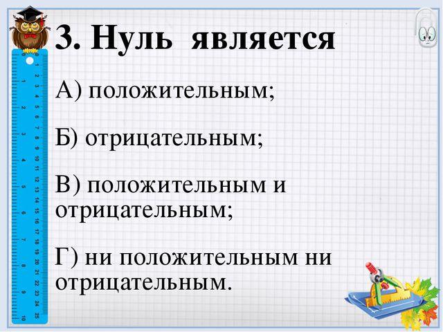 3. Нуль является А) положительным; Б) отрицательным; В) положительным и отриц...