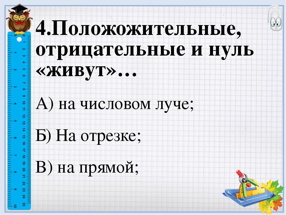 4.Положожительные, отрицательные и нуль «живут»… А) на числовом луче; Б) На о...