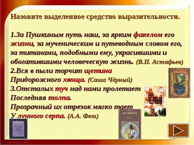 . Назовите выделенное средство выразительности. 1.За Пушкиным путь наш, за яр...