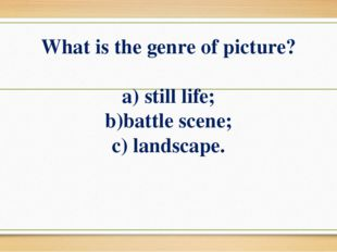 What is the genre of picture? a) still life; b)battle scene; c) landscape.