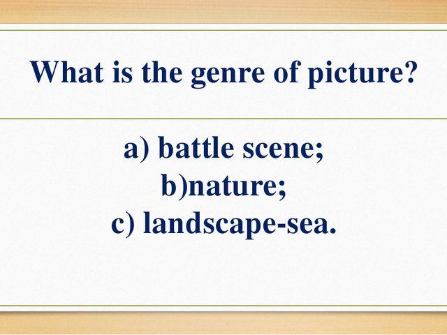 What is the genre of picture? a) battle scene; b)nature; c) landscape-sea.