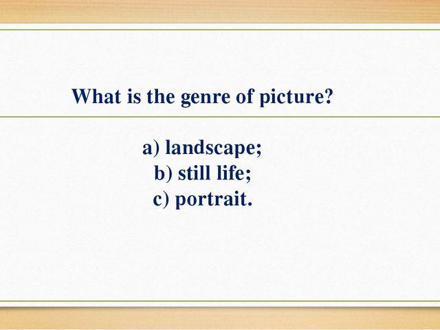 What is the genre of picture? a) landscape; b) still life; c) portrait.