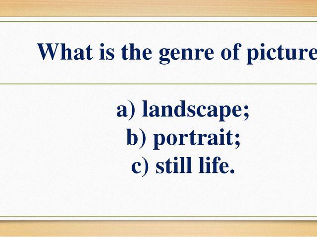 What is the genre of picture? a) landscape; b) portrait; c) still life.