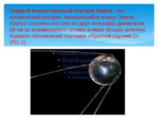 Первый искусственный спутник Земли -это космический аппарат, вращающийся вокр