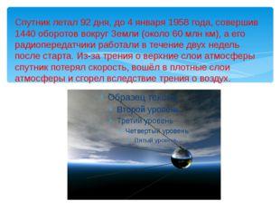 Спутник летал 92 дня, до 4 января 1958 года, совершив 1440 оборотов вокруг Зе