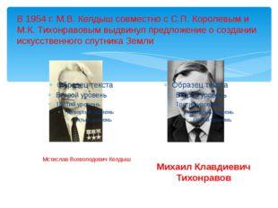 В 1954г. М.В.Келдыш совместно с С.П.Королевым и М.К.Тихонравовым выдвинул