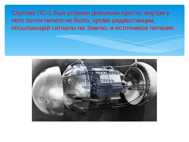 Спутник ПС-1 был устроен довольно просто: внутри у него почти ничего не было,...