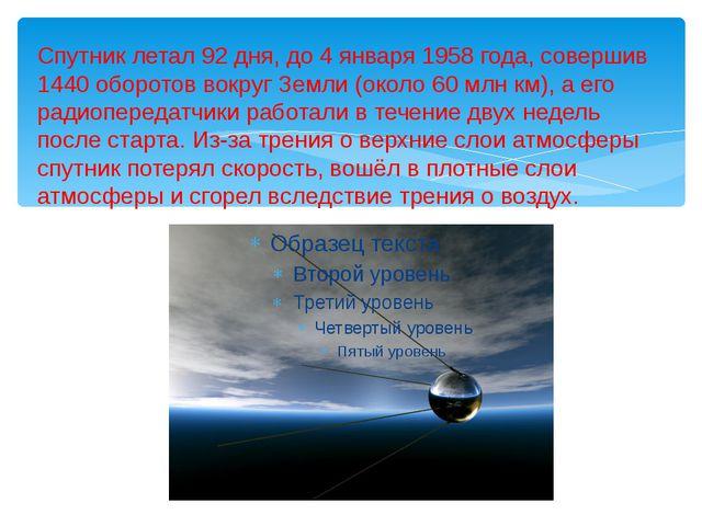 Спутник летал 92 дня, до 4 января 1958 года, совершив 1440 оборотов вокруг Зе...