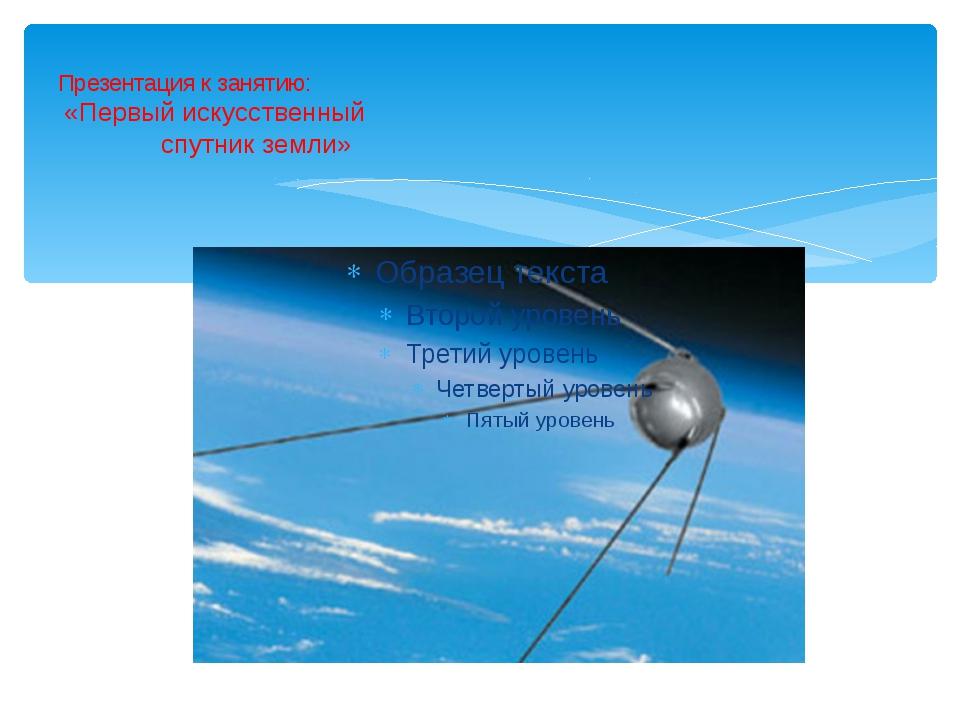 Презентация к занятию: «Первый искусственный спутник земли»