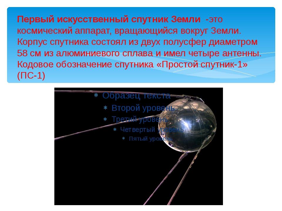 Первый искусственный спутник Земли -это космический аппарат, вращающийся вокр...