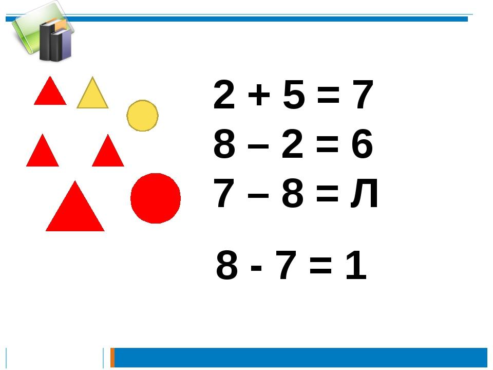 2 + 5 = 7 8 – 2 = 6 7 – 8 = Л 8 - 7 = 1