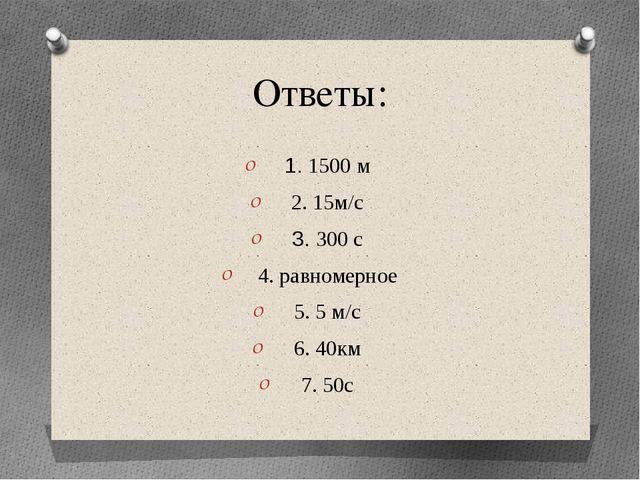Ответы: 1. 1500 м 2. 15м/с 3. 300 с 4. равномерное 5. 5 м/c 6. 40км 7. 50с