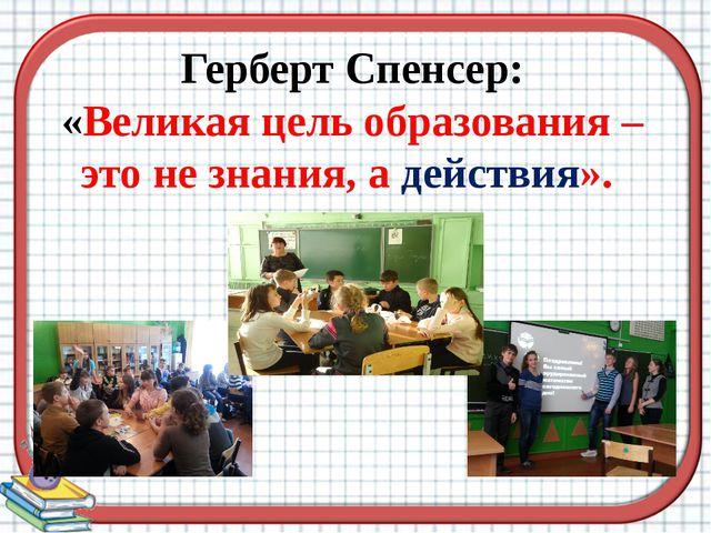 Герберт Спенсер: «Великая цель образования – это не знания, а действия».