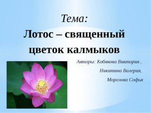 Авторы: Кобякова Виктория , Никитина Валерия, Морозова Софья Тема: Лотос – св
