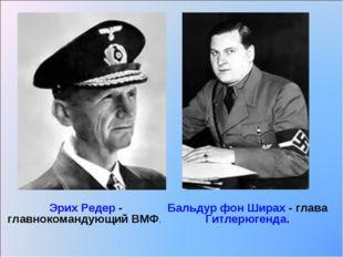 Эрих Редер - главнокомандующий ВМФ. Бальдур фон Ширах - глава Гитлерюгенда.