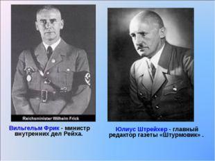 Вильгельм Фрик - министр внутренних дел Рейха. Юлиус Штрейхер - главный редак