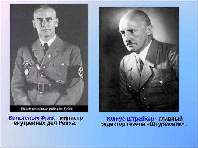 Вильгельм Фрик - министр внутренних дел Рейха. Юлиус Штрейхер - главный редак...