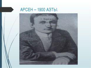 АРСЕН – 1900 АЗТЫ.