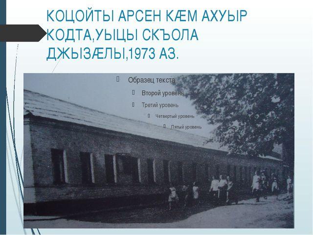 КОЦОЙТЫ АРСЕН КÆМ АХУЫР КОДТА,УЫЦЫ СКЪОЛА ДЖЫЗÆЛЫ,1973 АЗ.
