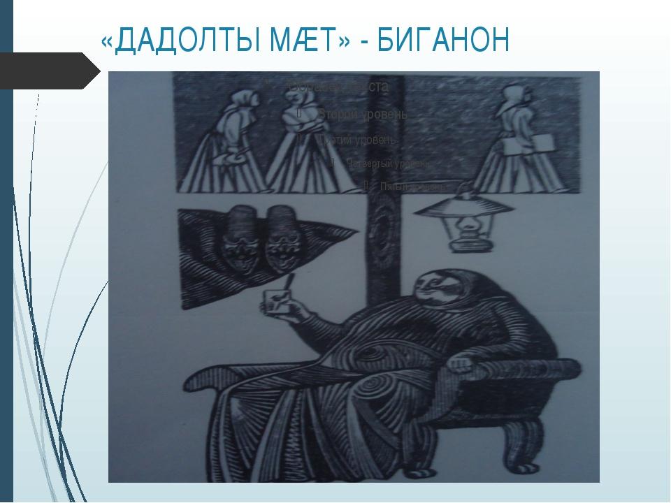 «ДАДОЛТЫ МÆТ» - БИГАНОН