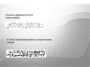 Писали в Древнем Египте иероглифами. А потом преобразовывали в иератическое п