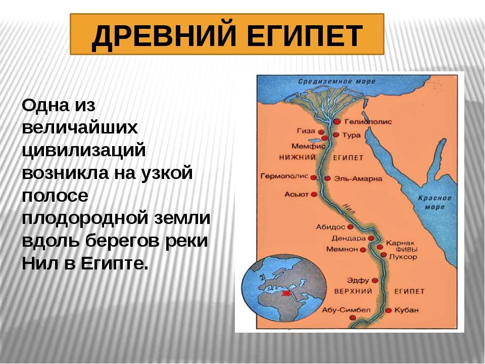 ДРЕВНИЙ ЕГИПЕТ Одна из величайших цивилизаций возникла на узкой полосе плодор...