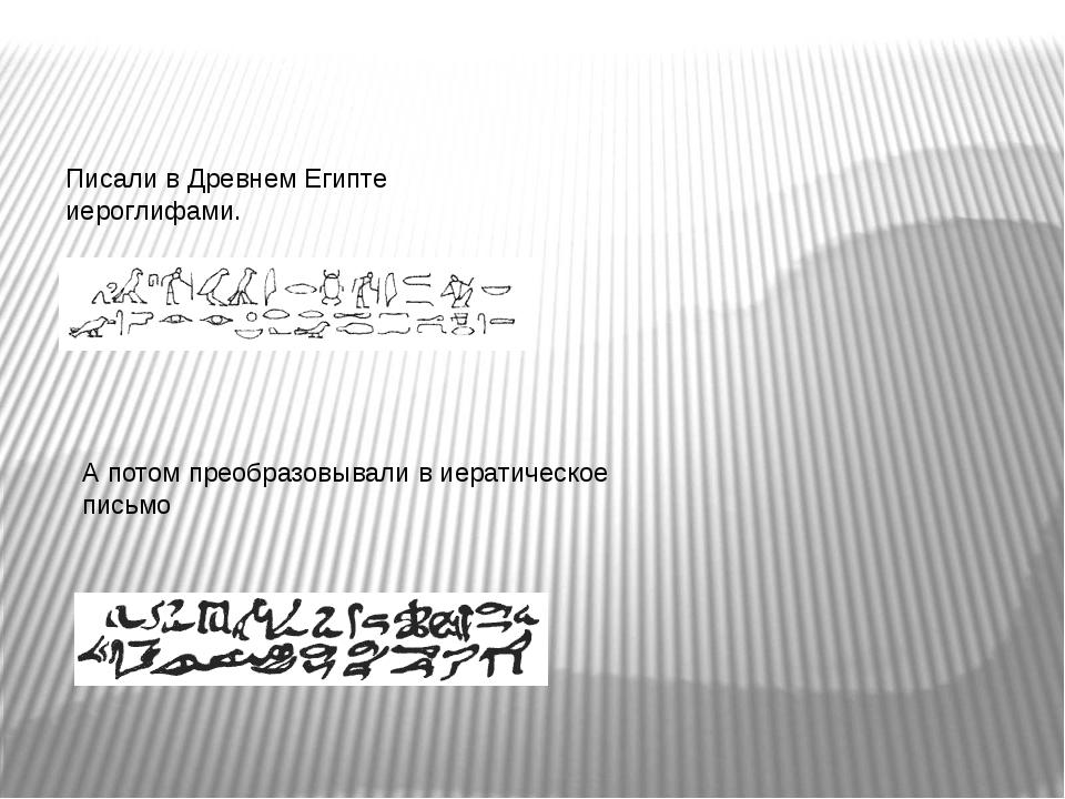 Писали в Древнем Египте иероглифами. А потом преобразовывали в иератическое п...