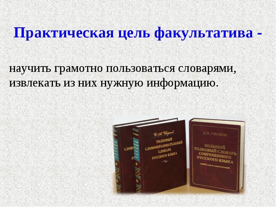 Практическая цель факультатива - научить грамотно пользоваться словарями, изв...