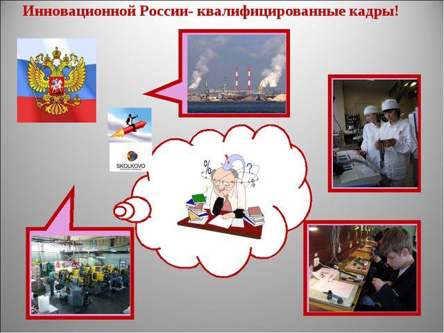 Инновационной России- квалифицированные кадры!